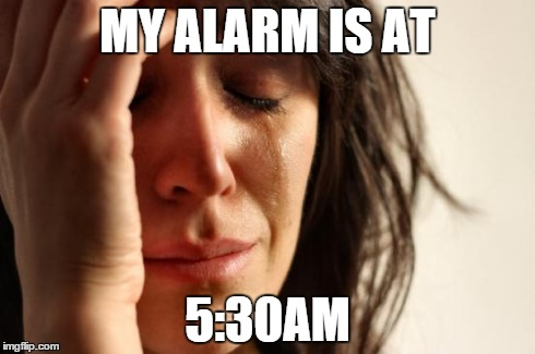 First World Problems Meme | MY ALARM IS AT 5:30AM | image tagged in memes,first world problems | made w/ Imgflip meme maker