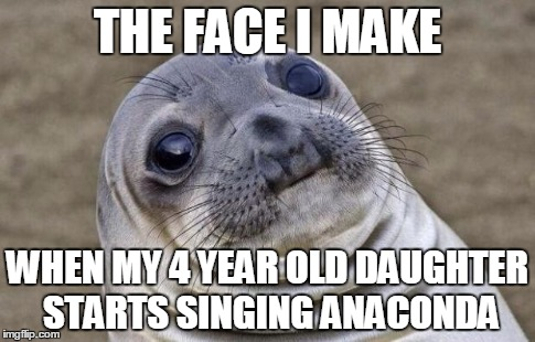 Awkward Moment Sealion Meme | THE FACE I MAKE WHEN MY 4 YEAR OLD DAUGHTER STARTS SINGING ANACONDA | image tagged in memes,awkward moment sealion | made w/ Imgflip meme maker