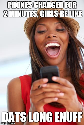 girl phone laughing | PHONES CHARGED FOR 2 MINUTES, GIRLS BE LIKE DATS LONG ENUFF | image tagged in girl phone laughing,girls be like,girls,lol,funnyt,funny | made w/ Imgflip meme maker