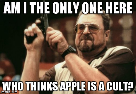 Am I The Only One Around Here Meme | AM I THE ONLY ONE HERE WHO THINKS APPLE IS A CULT? | image tagged in memes,am i the only one around here | made w/ Imgflip meme maker