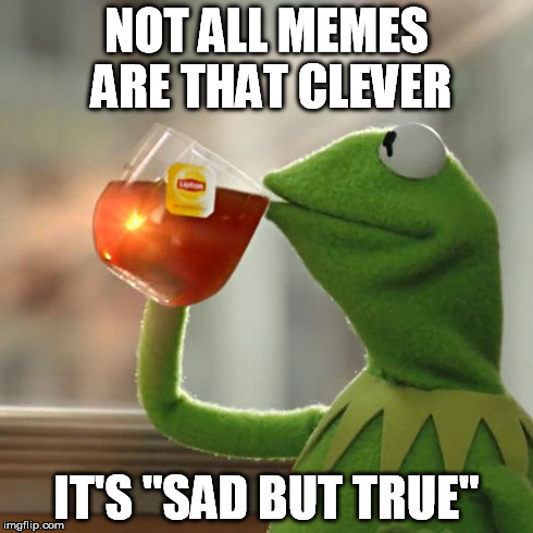 "But Thats None Of My Business Meme | NOT ALL MEMES ARE THAT CLEVER IT'S ""SAD BUT TRUE"" 