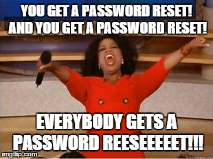 Oprah You Get A | YOU GET A PASSWORD RESET! AND YOU GET A PASSWORD RESET! EVERYBODY GETS A PASSWORD REESEEEEET!!! | image tagged in you get an oprah,funny | made w/ Imgflip meme maker