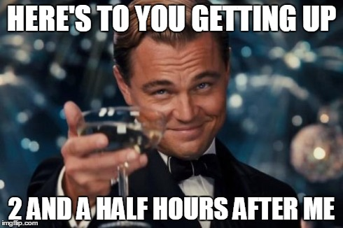 Leonardo Dicaprio Cheers Meme | HERE'S TO YOU GETTING UP 2 AND A HALF HOURS AFTER ME | image tagged in memes,leonardo dicaprio cheers | made w/ Imgflip meme maker