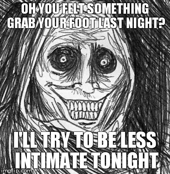 Unwanted House Guest | OH YOU FELT SOMETHING GRAB YOUR FOOT LAST NIGHT? I'LL TRY TO BE LESS INTIMATE TONIGHT | image tagged in memes,unwanted house guest | made w/ Imgflip meme maker