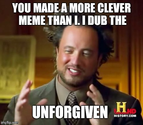 Ancient Aliens Meme | YOU MADE A MORE CLEVER MEME THAN I. I DUB THE UNFORGIVEN | image tagged in memes,ancient aliens | made w/ Imgflip meme maker