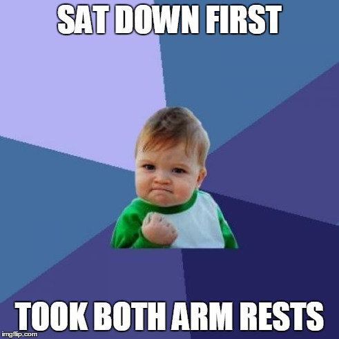 Success Kid Meme | SAT DOWN FIRST TOOK BOTH ARM RESTS | image tagged in memes,success kid | made w/ Imgflip meme maker
