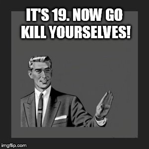 Kill Yourself Guy Meme | IT'S 19. NOW GO KILL YOURSELVES! | image tagged in memes,kill yourself guy | made w/ Imgflip meme maker