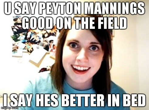 Overly Attached Girlfriend | U SAY PEYTON MANNINGS GOOD ON THE FIELD I SAY HES BETTER IN BED | image tagged in memes,overly attached girlfriend | made w/ Imgflip meme maker