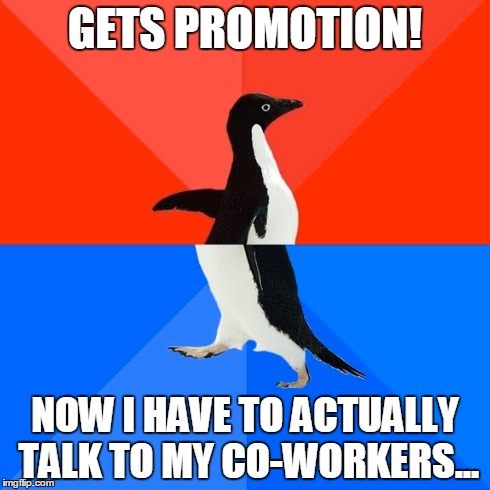 Socially Awesome Awkward Penguin | GETS PROMOTION! NOW I HAVE TO ACTUALLY TALK TO MY CO-WORKERS... | image tagged in memes,socially awesome awkward penguin | made w/ Imgflip meme maker