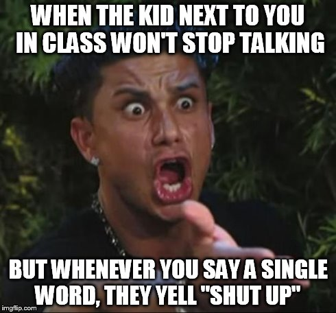 "I knew a kid like this last year  | WHEN THE KID NEXT TO YOU IN CLASS WON'T STOP TALKING BUT WHENEVER YOU SAY A SINGLE WORD, THEY YELL ""SHUT UP"" 