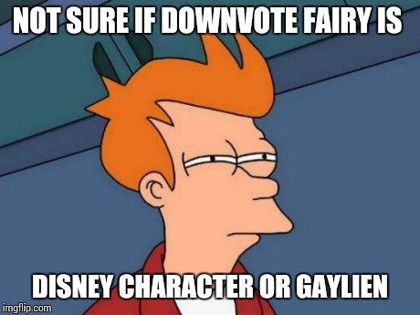 Futurama Fry Meme | NOT SURE IF DOWNVOTE FAIRY IS DISNEY CHARACTER OR GAYLIEN | image tagged in memes,futurama fry | made w/ Imgflip meme maker