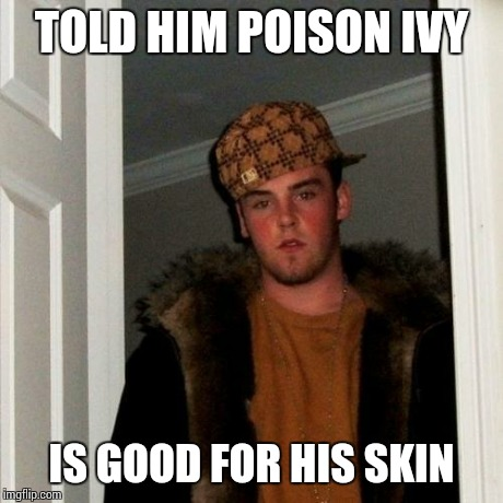Scumbag Steve Meme | TOLD HIM POISON IVY IS GOOD FOR HIS SKIN | image tagged in memes,scumbag steve | made w/ Imgflip meme maker
