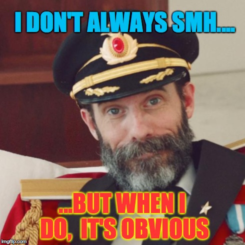 Captain Obvious | I DON'T ALWAYS SMH.... ...BUT WHEN I DO,  IT'S OBVIOUS | image tagged in captain obvious | made w/ Imgflip meme maker