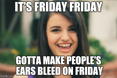 Rebecca Black | IT'S FRIDAY FRIDAY GOTTA MAKE PEOPLE'S EARS BLEED ON FRIDAY | image tagged in memes,rebecca black | made w/ Imgflip meme maker