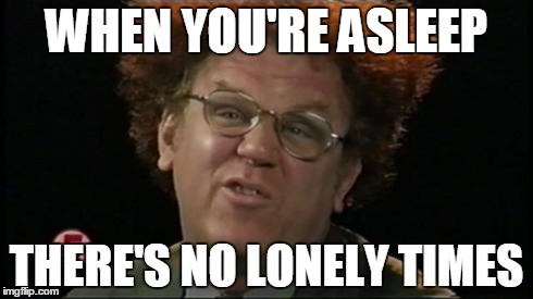 Dr. Steve Brule | WHEN YOU'RE ASLEEP THERE'S NO LONELY TIMES | image tagged in dr steve brule | made w/ Imgflip meme maker