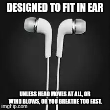 DESIGNED TO FIT IN EAR UNLESS HEAD MOVES AT ALL, OR WIND BLOWS, OR YOU BREATHE TOO FAST. | image tagged in AdviceAnimals | made w/ Imgflip meme maker