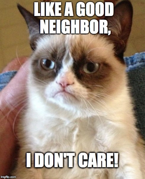 Grumpy-Cat: I Don't Care | LIKE A GOOD  NEIGHBOR, I DON'T CARE! | image tagged in memes,grumpy cat,statefarm,funny cat | made w/ Imgflip meme maker