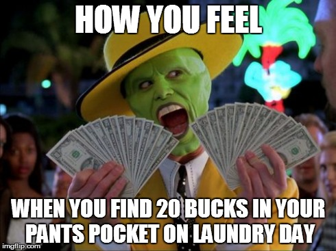 Money Money | HOW YOU FEEL WHEN YOU FIND 20 BUCKS IN YOUR PANTS POCKET ON LAUNDRY DAY | image tagged in memes,money money | made w/ Imgflip meme maker