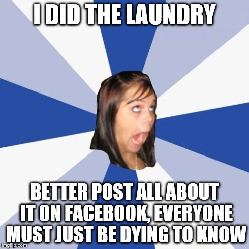 Annoying Facebook Girl Meme | I DID THE LAUNDRY BETTER POST ALL ABOUT IT ON FACEBOOK, EVERYONE MUST JUST BE DYING TO KNOW | image tagged in memes,annoying facebook girl | made w/ Imgflip meme maker