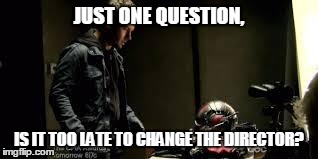 Ant-Man One Question | JUST ONE QUESTION, IS IT TOO LATE TO CHANGE THE DIRECTOR? | image tagged in ant-man,antman,ant man,2015,marvel | made w/ Imgflip meme maker