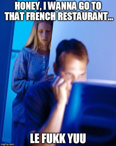 HONEY, I WANNA GO TO THAT FRENCH RESTAURANT... LE FUKK YUU | made w/ Imgflip meme maker