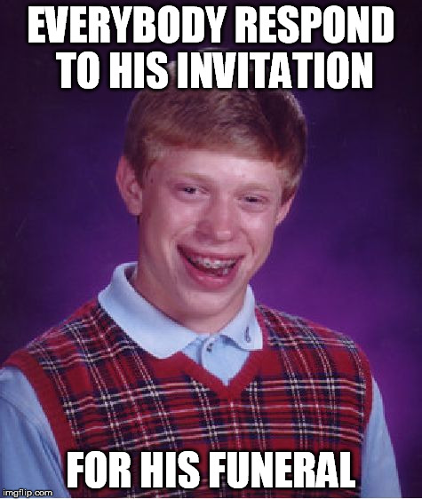 Bad Luck Brian Meme | EVERYBODY RESPOND TO HIS INVITATION FOR HIS FUNERAL | image tagged in memes,bad luck brian | made w/ Imgflip meme maker