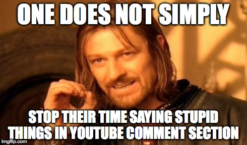 One Does Not Simply Meme | ONE DOES NOT SIMPLY STOP THEIR TIME SAYING STUPID THINGS IN YOUTUBE COMMENT SECTION | image tagged in memes,one does not simply | made w/ Imgflip meme maker