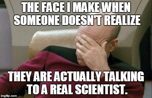 Captain Picard Facepalm Meme | THE FACE I MAKE WHEN SOMEONE DOESN'T REALIZE THEY ARE ACTUALLY TALKING TO A REAL SCIENTIST. | image tagged in memes,captain picard facepalm | made w/ Imgflip meme maker