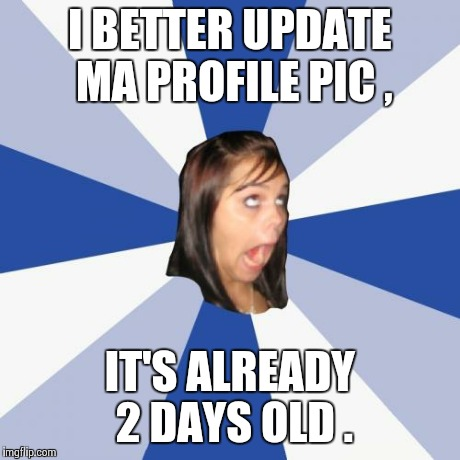 Annoying Facebook Girl Meme | I BETTER UPDATE MA PROFILE PIC , IT'S ALREADY 2 DAYS OLD . | image tagged in memes,annoying facebook girl | made w/ Imgflip meme maker