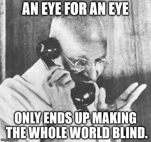 Gandhi | AN EYE FOR AN EYE ONLY ENDS UP MAKING THE WHOLE WORLD BLIND. | image tagged in memes,gandhi | made w/ Imgflip meme maker