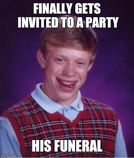 Bad Luck Brian Meme | FINALLY GETS INVITED TO A PARTY HIS FUNERAL | image tagged in memes,bad luck brian | made w/ Imgflip meme maker
