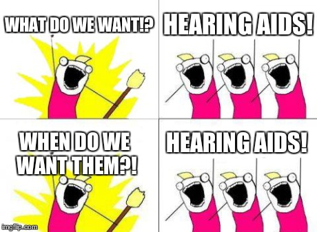What Do We Want Meme | WHAT DO WE WANT!? HEARING AIDS! WHEN DO WE WANT THEM?! HEARING AIDS! | image tagged in memes,what do we want | made w/ Imgflip meme maker
