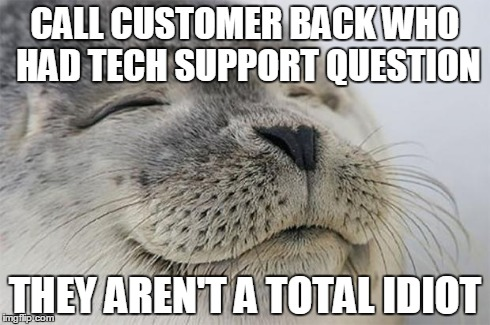 Satisfied Seal Meme | CALL CUSTOMER BACK WHO HAD TECH SUPPORT QUESTION THEY AREN'T A TOTAL IDIOT | image tagged in memes,satisfied seal,AdviceAnimals | made w/ Imgflip meme maker