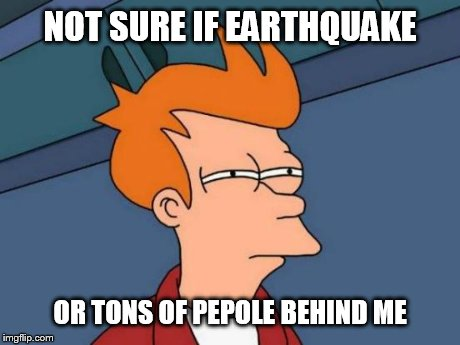 Futurama Fry Meme | NOT SURE IF EARTHQUAKE OR TONS OF PEPOLE BEHIND ME | image tagged in memes,futurama fry | made w/ Imgflip meme maker