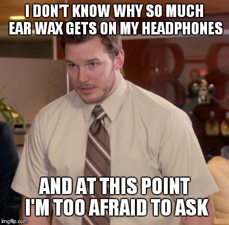 Afraid To Ask Andy Meme | I DON'T KNOW WHY SO MUCH EAR WAX GETS ON MY HEADPHONES AND AT THIS POINT I'M TOO AFRAID TO ASK | image tagged in memes,afraid to ask andy | made w/ Imgflip meme maker