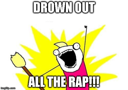 X All The Y Meme | DROWN OUT ALL THE RAP!!! | image tagged in memes,x all the y | made w/ Imgflip meme maker