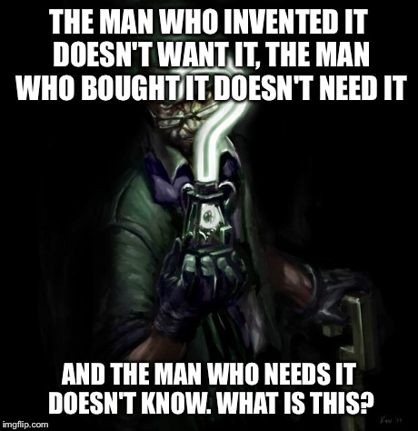 Riddler strikes back | THE MAN WHO INVENTED IT DOESN'T WANT IT, THE MAN WHO BOUGHT IT DOESN'T NEED IT AND THE MAN WHO NEEDS IT DOESN'T KNOW. WHAT IS THIS? | image tagged in riddler strikes back | made w/ Imgflip meme maker
