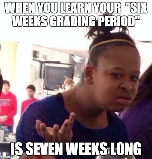 "School never ceases to defy logic | WHEN YOU LEARN YOUR  ""SIX WEEKS GRADING PERIOD"" IS SEVEN WEEKS LONG 