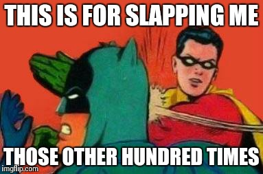 Yeah, batman stop slapping robin in all those memes | THIS IS FOR SLAPPING ME THOSE OTHER HUNDRED TIMES | image tagged in robin slapping batman | made w/ Imgflip meme maker