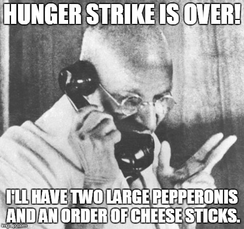 Gandhi | HUNGER STRIKE IS OVER! I'LL HAVE TWO LARGE PEPPERONIS AND AN ORDER OF CHEESE STICKS. | image tagged in memes,gandhi | made w/ Imgflip meme maker