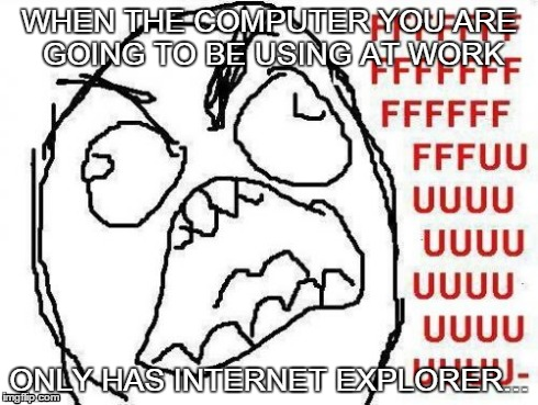 FFFFFFFUUUUUUUUUUUU | WHEN THE COMPUTER YOU ARE GOING TO BE USING AT WORK ONLY HAS INTERNET EXPLORER... | image tagged in memes,fffffffuuuuuuuuuuuu | made w/ Imgflip meme maker