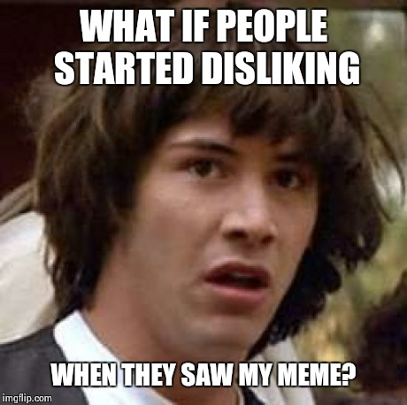Conspiracy Keanu Meme | WHAT IF PEOPLE STARTED DISLIKING WHEN THEY SAW MY MEME? | image tagged in memes,conspiracy keanu | made w/ Imgflip meme maker