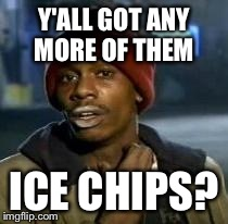 Y'all Got Any More Of That | Y'ALL GOT ANY MORE OF THEM ICE CHIPS? | image tagged in dave chappelle,AdviceAnimals | made w/ Imgflip meme maker