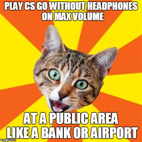 Bad Advice Cat Meme | PLAY CS GO WITHOUT HEADPHONES  ON MAX VOLUME AT A PUBLIC AREA LIKE A BANK OR AIRPORT | image tagged in memes,bad advice cat | made w/ Imgflip meme maker