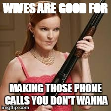 wife with a shotgun | WIVES ARE GOOD FOR MAKING THOSE PHONE CALLS YOU DON'T WANNA | image tagged in wife with a shotgun | made w/ Imgflip meme maker