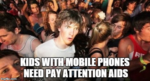 Sudden Clarity Clarence Meme | KIDS WITH MOBILE PHONES NEED PAY ATTENTION AIDS | image tagged in memes,sudden clarity clarence | made w/ Imgflip meme maker