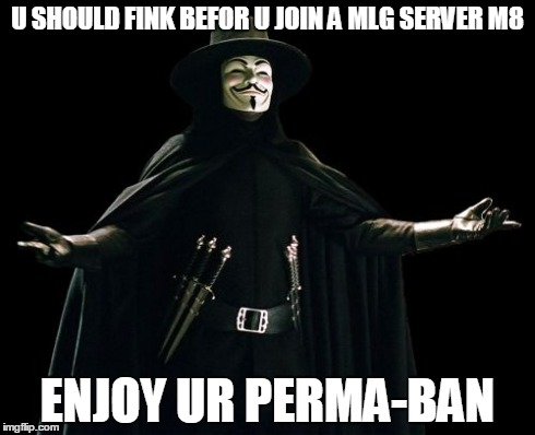 Guy Fawkes | U SHOULD FINK BEFOR U JOIN A MLG SERVER M8 ENJOY UR PERMA-BAN | image tagged in memes,guy fawkes | made w/ Imgflip meme maker