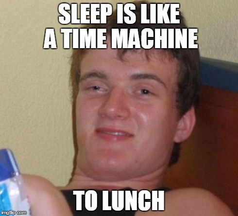 10 Guy Meme | SLEEP IS LIKE A TIME MACHINE TO LUNCH | image tagged in memes,10 guy | made w/ Imgflip meme maker
