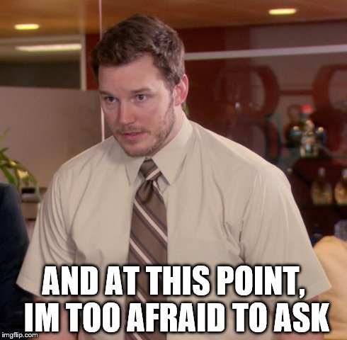 Afraid To Ask Andy Meme | AND AT THIS POINT, IM TOO AFRAID TO ASK | image tagged in memes,afraid to ask andy | made w/ Imgflip meme maker