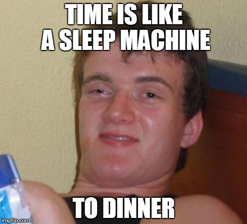 10 Guy Meme | TIME IS LIKE A SLEEP MACHINE TO DINNER | image tagged in memes,10 guy | made w/ Imgflip meme maker